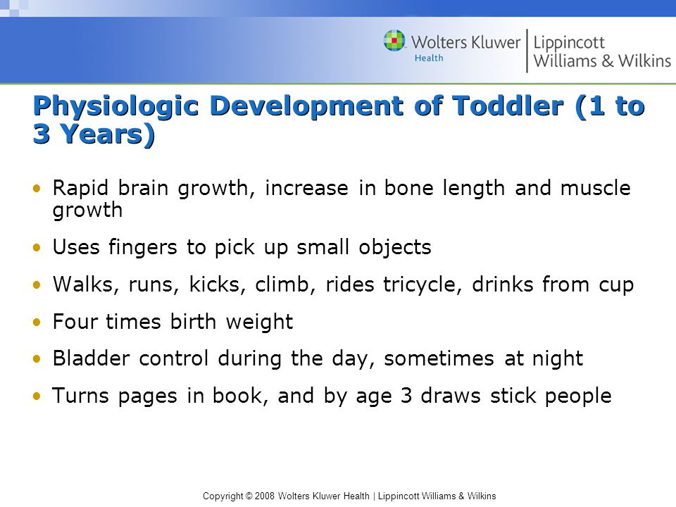 Copyright © 2008 Wolters Kluwer Health | Lippincott Williams & Wilkins Physiologic Development of Toddler (1 to 3 Years) Rapid brain growth, increase in bone length and muscle growth Uses fingers to pick up small objects Walks, runs, kicks, climb, rides tricycle, drinks from cup Four times birth weight Bladder control during the day, sometimes at night Turns pages in book, and by age 3 draws stick people