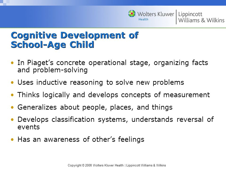 Copyright © 2008 Wolters Kluwer Health | Lippincott Williams & Wilkins Cognitive Development of School-Age Child In Piaget's concrete operational stage, organizing facts and problem-solving Uses inductive reasoning to solve new problems Thinks logically and develops concepts of measurement Generalizes about people, places, and things Develops classification systems, understands reversal of events Has an awareness of other's feelings