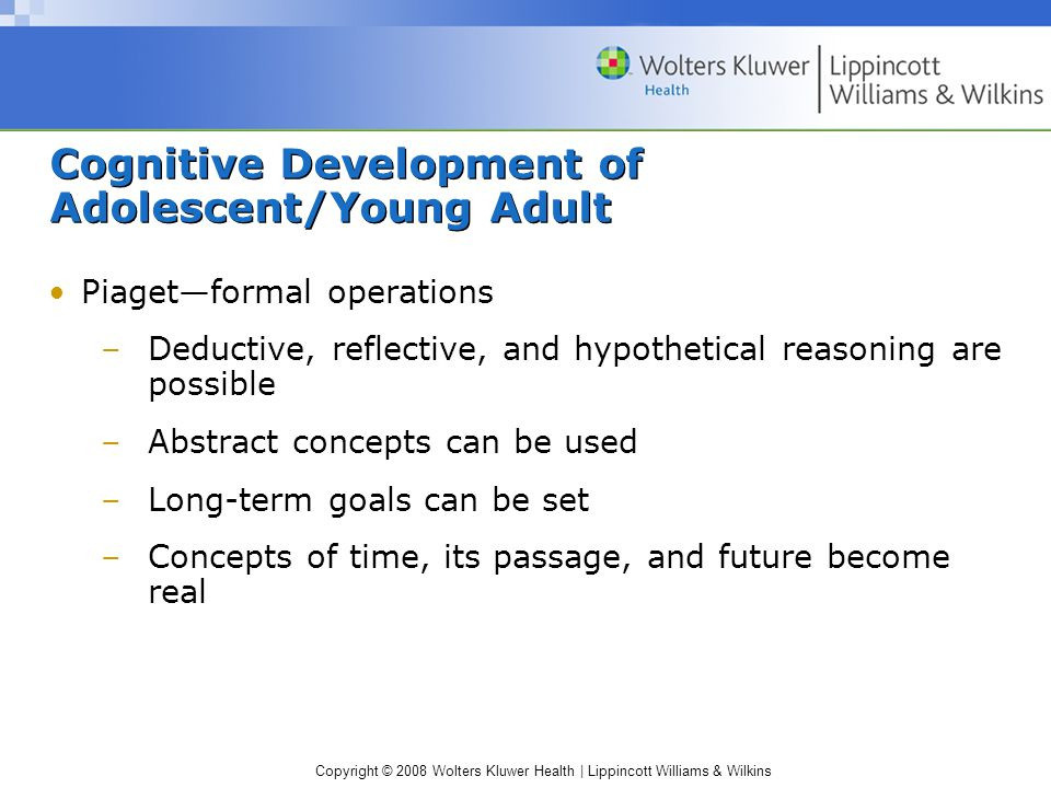 Copyright © 2008 Wolters Kluwer Health | Lippincott Williams & Wilkins Cognitive Development of Adolescent/Young Adult Piaget—formal operations –Deductive, reflective, and hypothetical reasoning are possible –Abstract concepts can be used –Long-term goals can be set –Concepts of time, its passage, and future become real