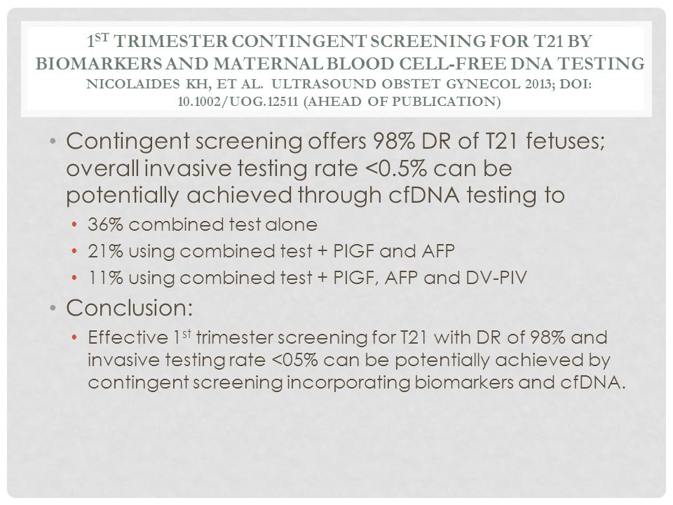 1 ST TRIMESTER CONTINGENT SCREENING FOR T21 BY BIOMARKERS AND MATERNAL BLOOD CELL-FREE DNA TESTING NICOLAIDES KH, ET AL. ULTRASOUND OBSTET GYNECOL 201