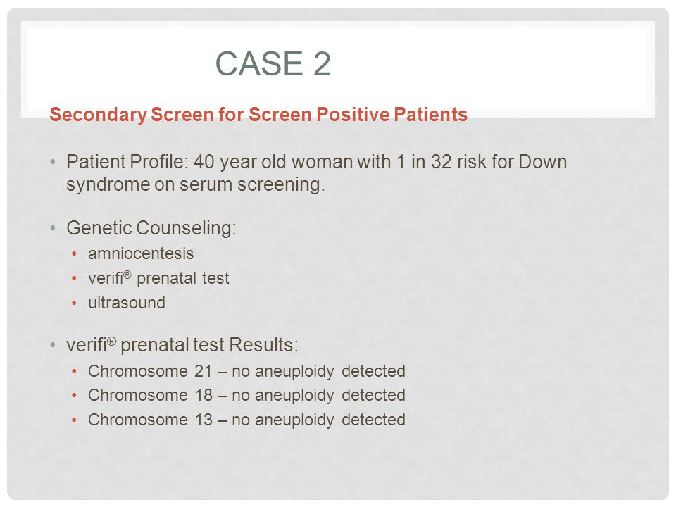 CASE 2 Patient Profile: 40 year old woman with 1 in 32 risk for Down syndrome on serum screening. Genetic Counseling: amniocentesis verifi ® prenatal