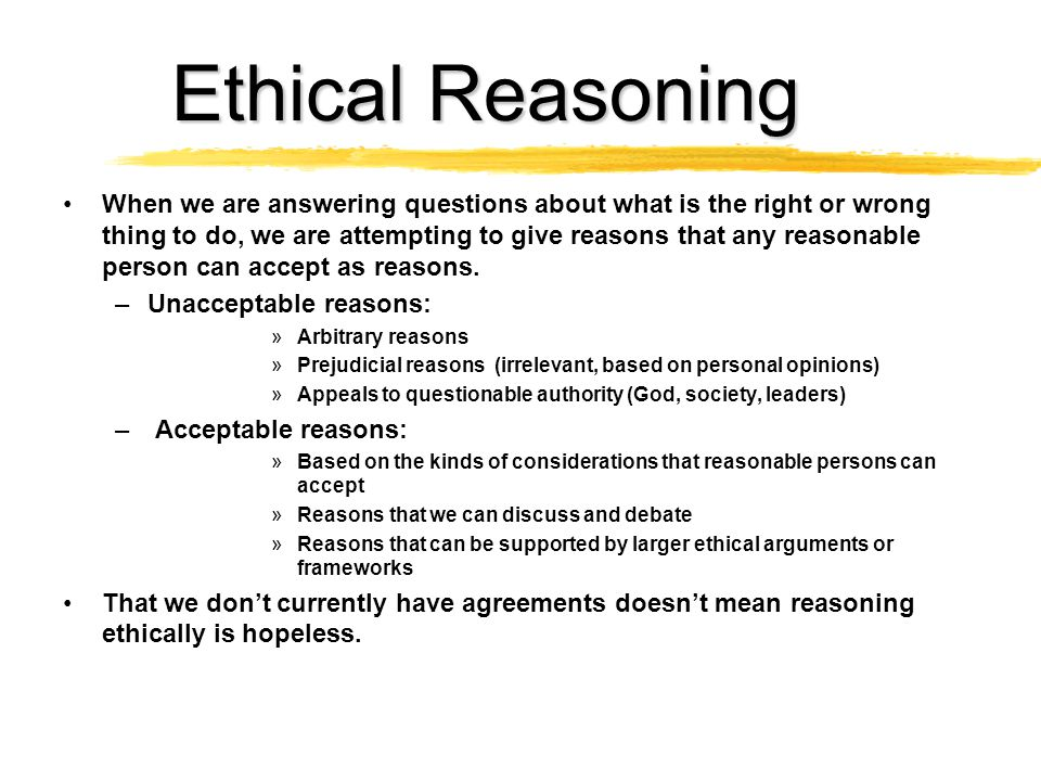 Ethical Reasoning When we are answering questions about what is the right or wrong thing to do, we are attempting to give reasons that any reasonable