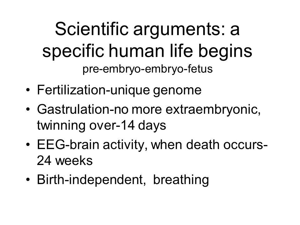 Scientific arguments: a specific human life begins pre-embryo-embryo-fetus Fertilization-unique genome Gastrulation-no more extraembryonic, twinning o