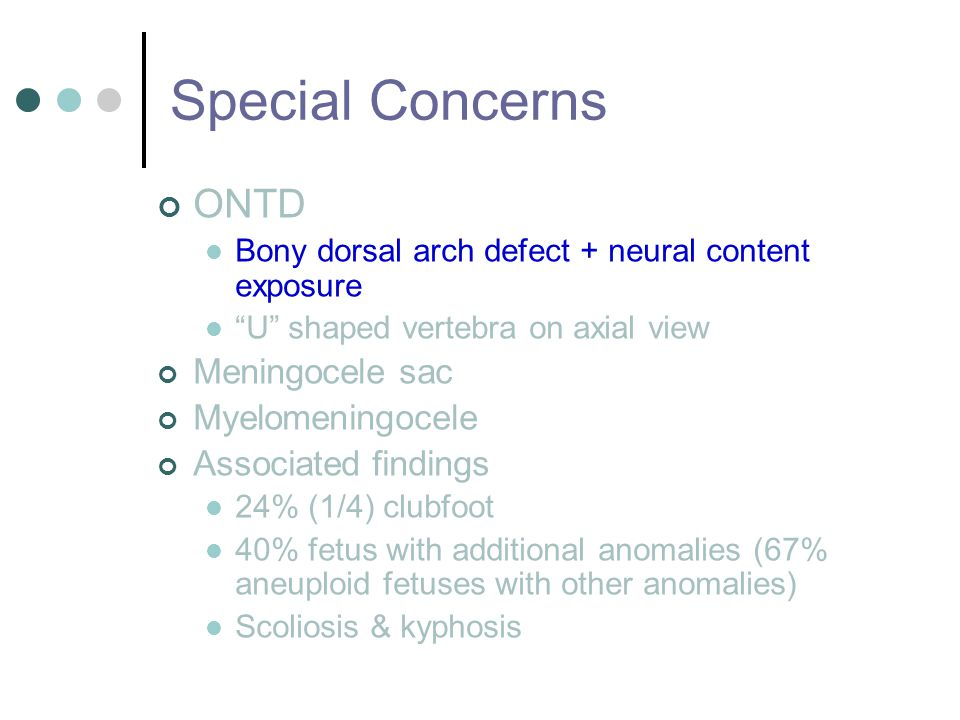 Special Concerns ONTD Bony dorsal arch defect + neural content exposure U shaped vertebra on axial view Meningocele sac Myelomeningocele Associated findings 24% (1/4) clubfoot 40% fetus with additional anomalies (67% aneuploid fetuses with other anomalies) Scoliosis & kyphosis
