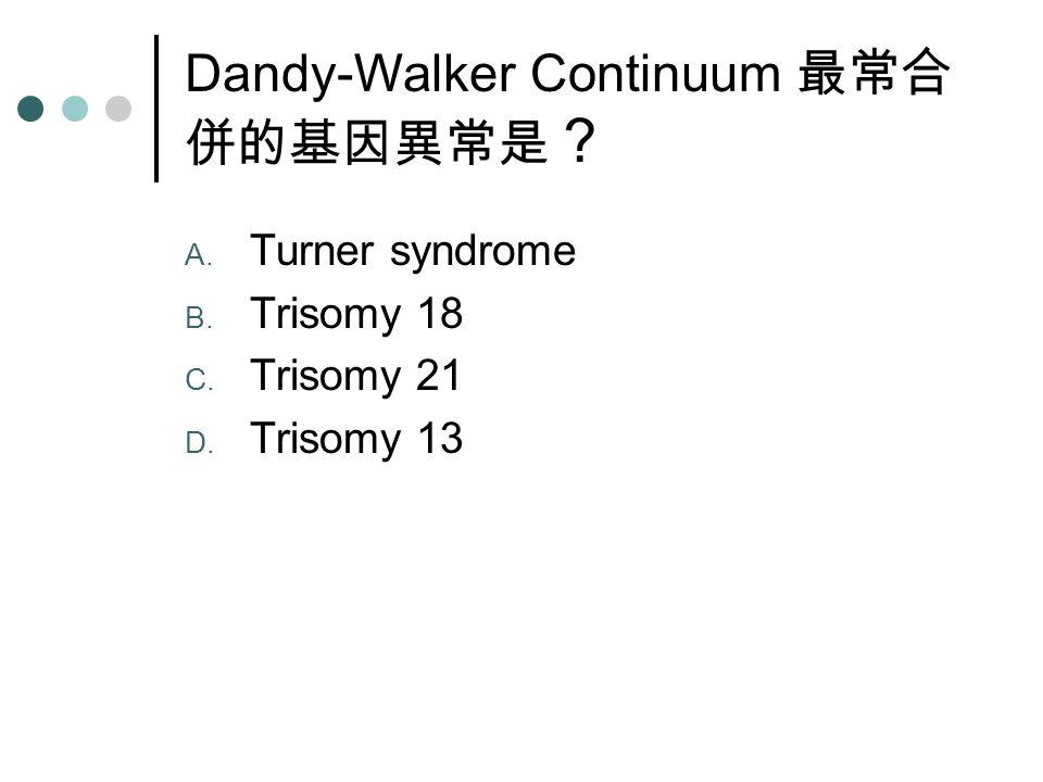 Dandy-Walker Continuum 最常合 併的基因異常是 ? A. Turner syndrome B. Trisomy 18 C. Trisomy 21 D. Trisomy 13