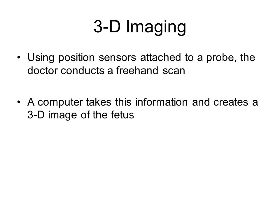 3-D Imaging Using position sensors attached to a probe, the doctor conducts a freehand scan A computer takes this information and creates a 3-D image