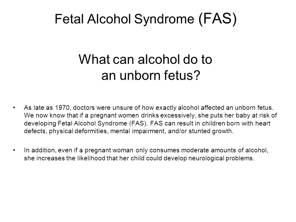Fetal Alcohol Syndrome (FAS) What can alcohol do to an unborn fetus? As late as 1970, doctors were unsure of how exactly alcohol affected an unborn fe