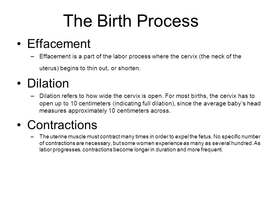 The Birth Process Effacement –Effacement is a part of the labor process where the cervix (the neck of the uterus) begins to thin out, or shorten. Dila