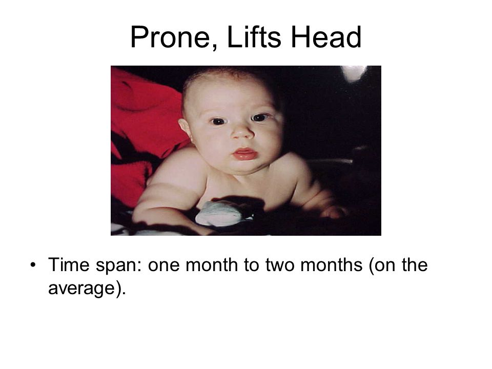 Prone, Lifts Head Time span: one month to two months (on the average).