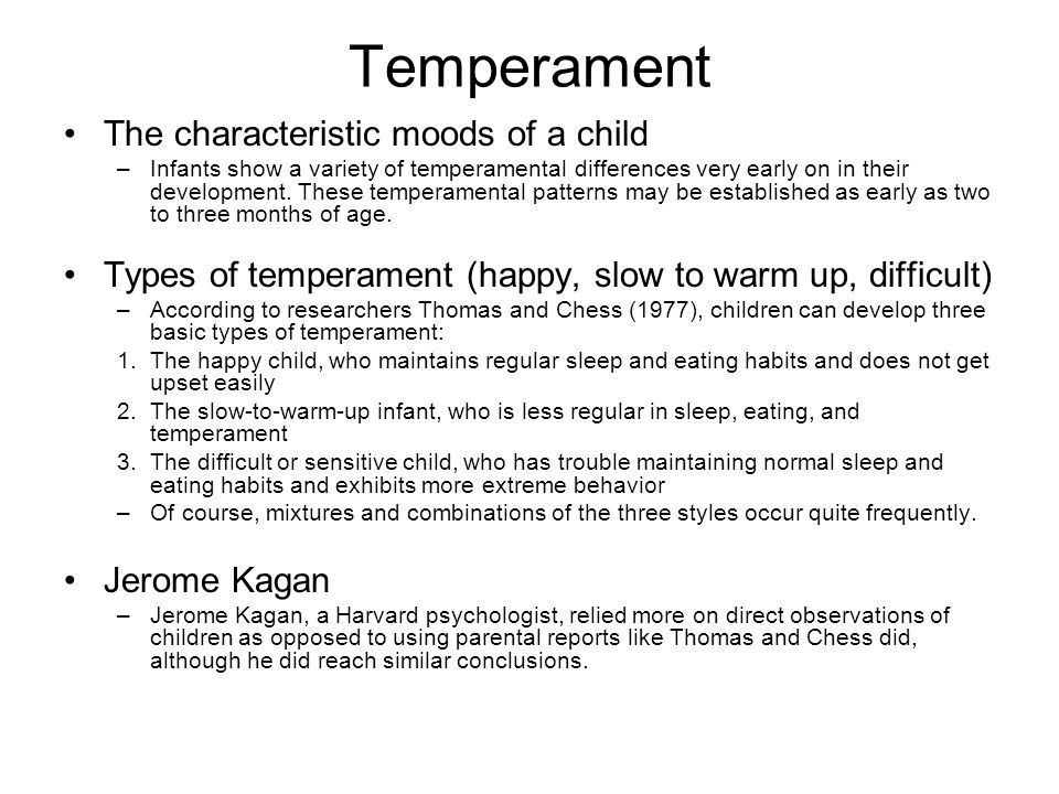 Temperament The characteristic moods of a child –Infants show a variety of temperamental differences very early on in their development. These tempera