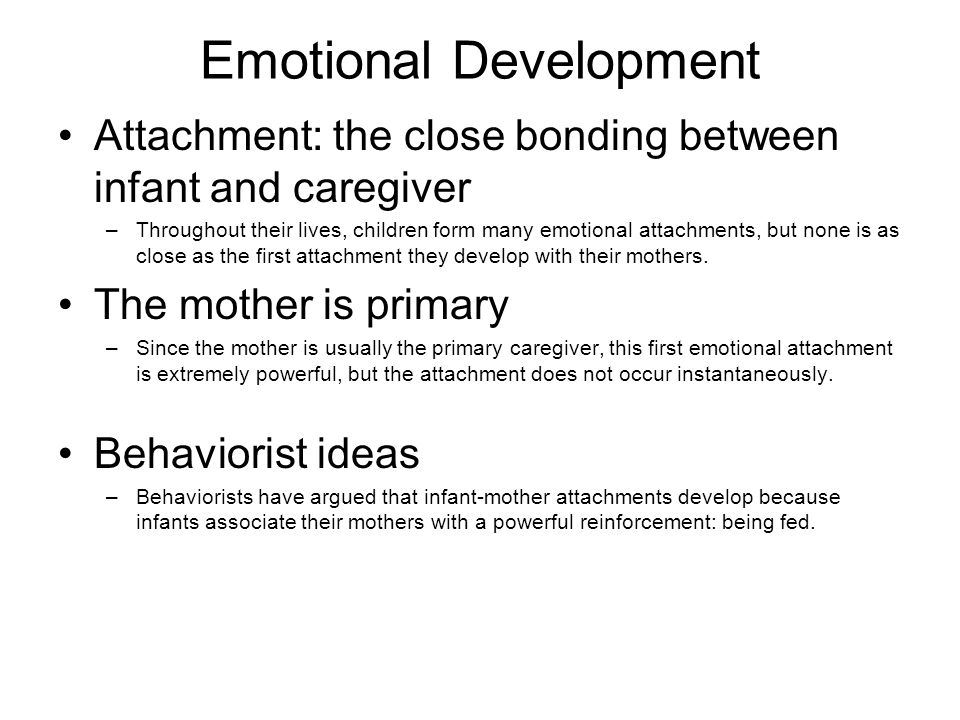 Emotional Development Attachment: the close bonding between infant and caregiver –Throughout their lives, children form many emotional attachments, bu