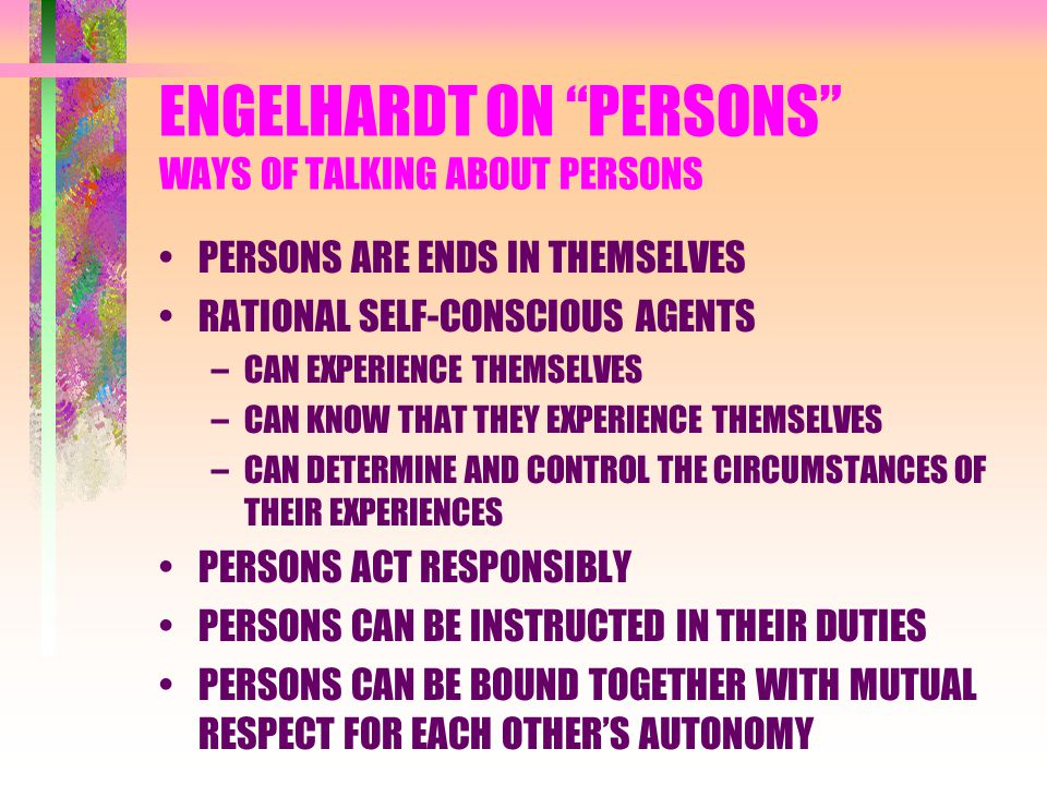 """ENGELHARDT ON """"PERSONS"""" WAYS OF TALKING ABOUT PERSONS PERSONS ARE ENDS IN THEMSELVES RATIONAL SELF-CONSCIOUS AGENTS –CAN EXPERIENCE THEMSELVES –CAN KN"""