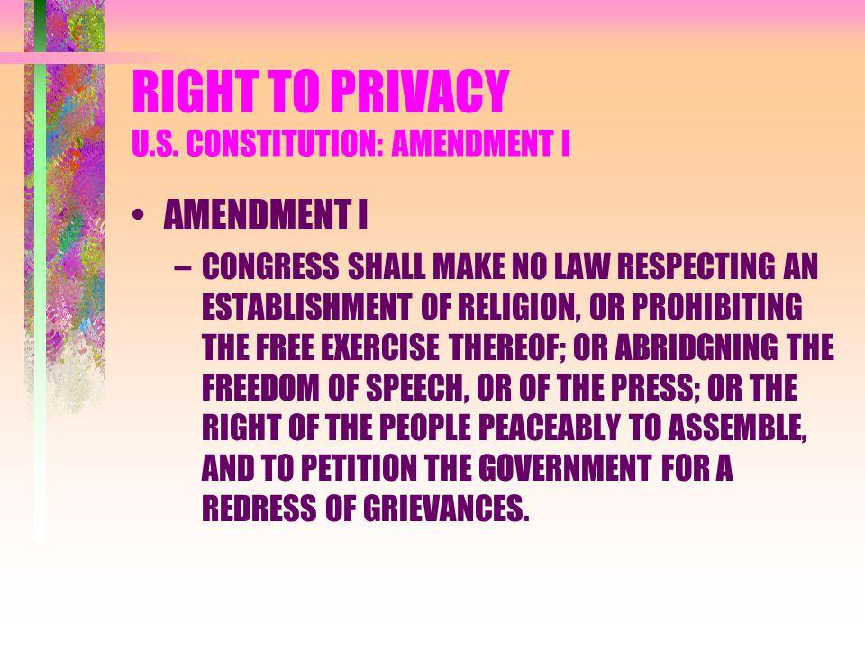 RIGHT TO PRIVACY U.S. CONSTITUTION: AMENDMENT I AMENDMENT I –CONGRESS SHALL MAKE NO LAW RESPECTING AN ESTABLISHMENT OF RELIGION, OR PROHIBITING THE FR