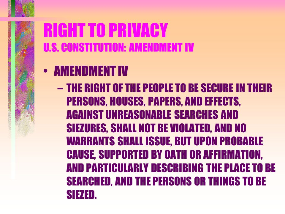 RIGHT TO PRIVACY U.S. CONSTITUTION: AMENDMENT IV AMENDMENT IV –THE RIGHT OF THE PEOPLE TO BE SECURE IN THEIR PERSONS, HOUSES, PAPERS, AND EFFECTS, AGA
