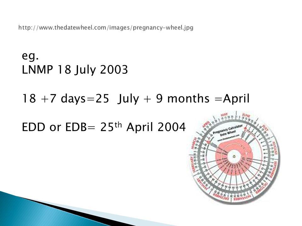 eg. LNMP 18 July 2003 18 +7 days=25 July + 9 months =April EDD or EDB= 25 th April 2004