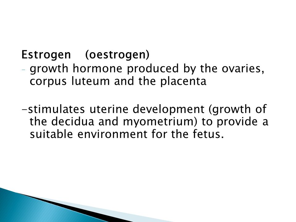 Estrogen (oestrogen) - growth hormone produced by the ovaries, corpus luteum and the placenta -stimulates uterine development (growth of the decidua a