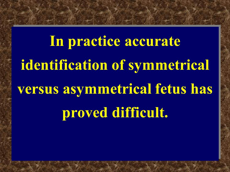 In practice accurate identification of symmetrical versus asymmetrical fetus has proved difficult.