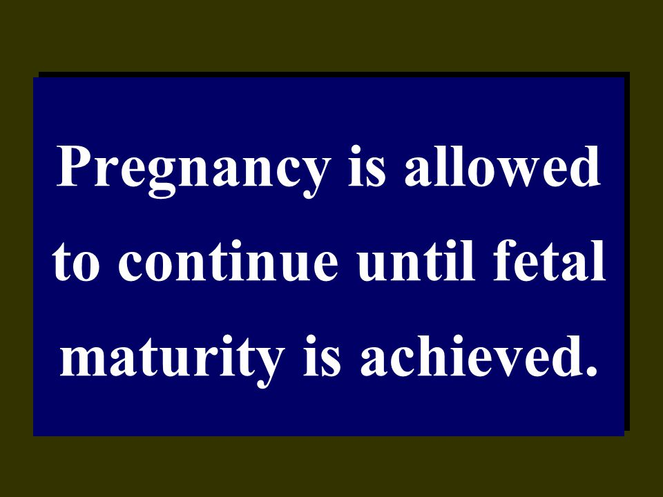 Pregnancy is allowed to continue until fetal maturity is achieved.