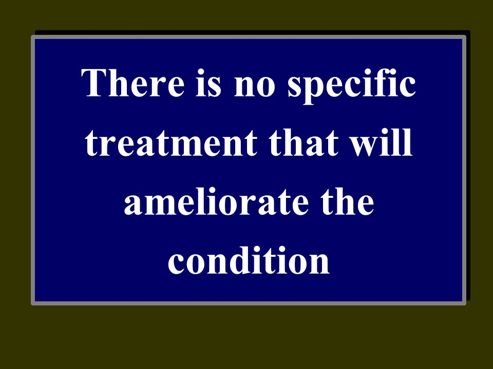 There is no specific treatment that will ameliorate the condition