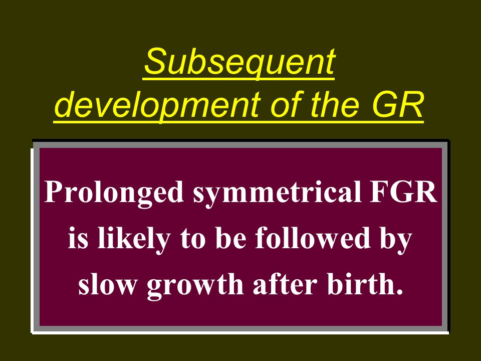 Prolonged symmetrical FGR is likely to be followed by slow growth after birth. Subsequent development of the GR