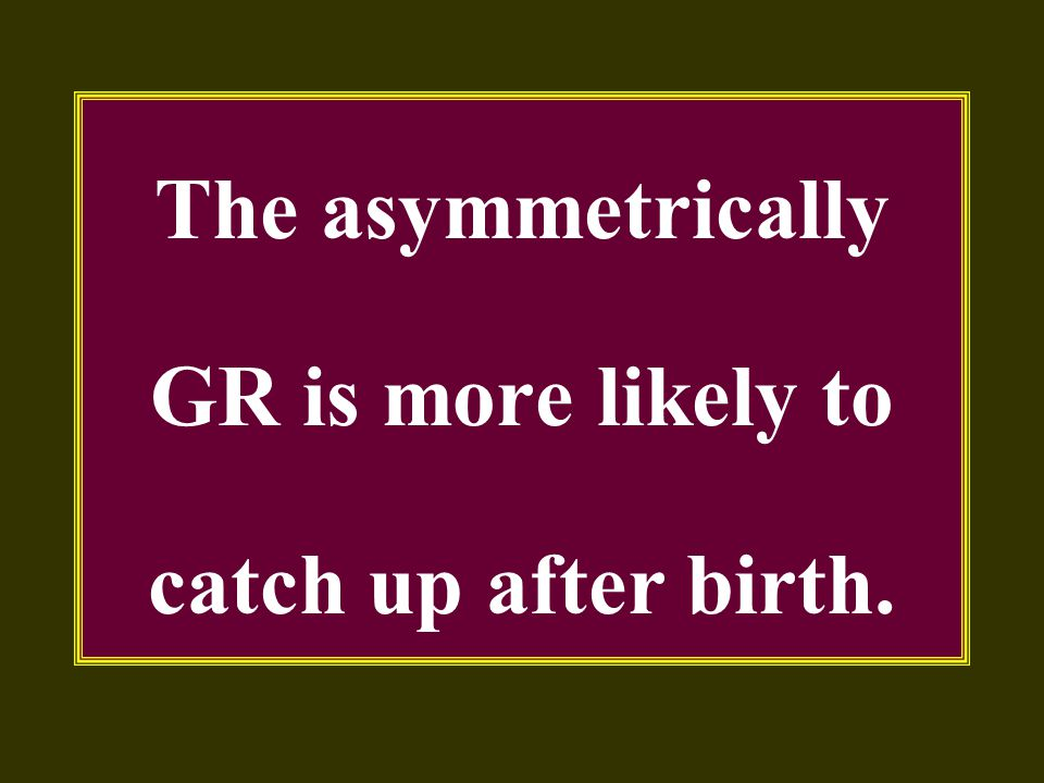 The asymmetrically GR is more likely to catch up after birth.