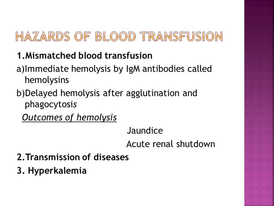 1.Mismatched blood transfusion a)Immediate hemolysis by IgM antibodies called hemolysins b)Delayed hemolysis after agglutination and phagocytosis Outc