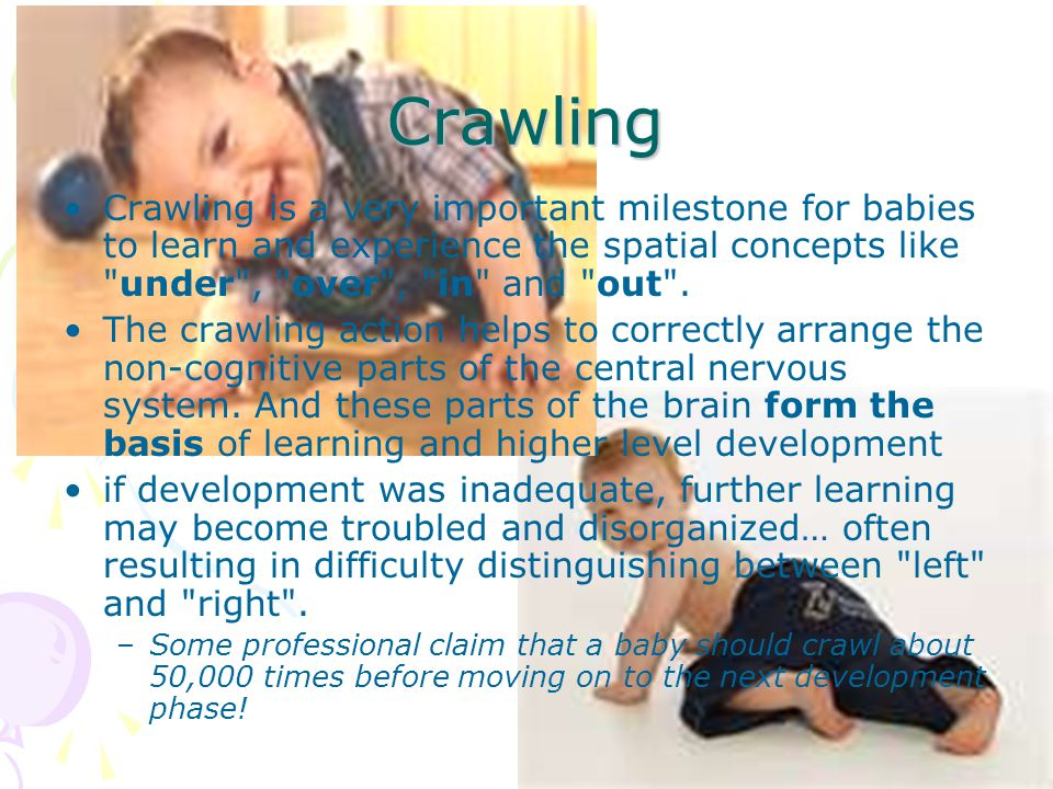 Crawling Crawling is a very important milestone for babies to learn and experience the spatial concepts like under , over , in and out .