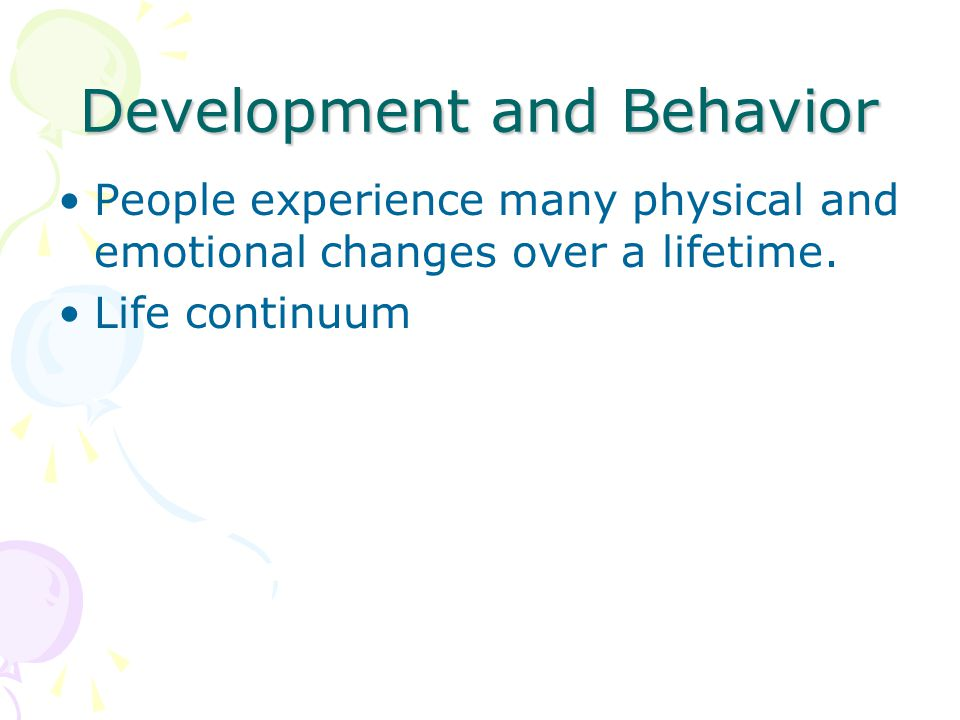 Development and Behavior People experience many physical and emotional changes over a lifetime.