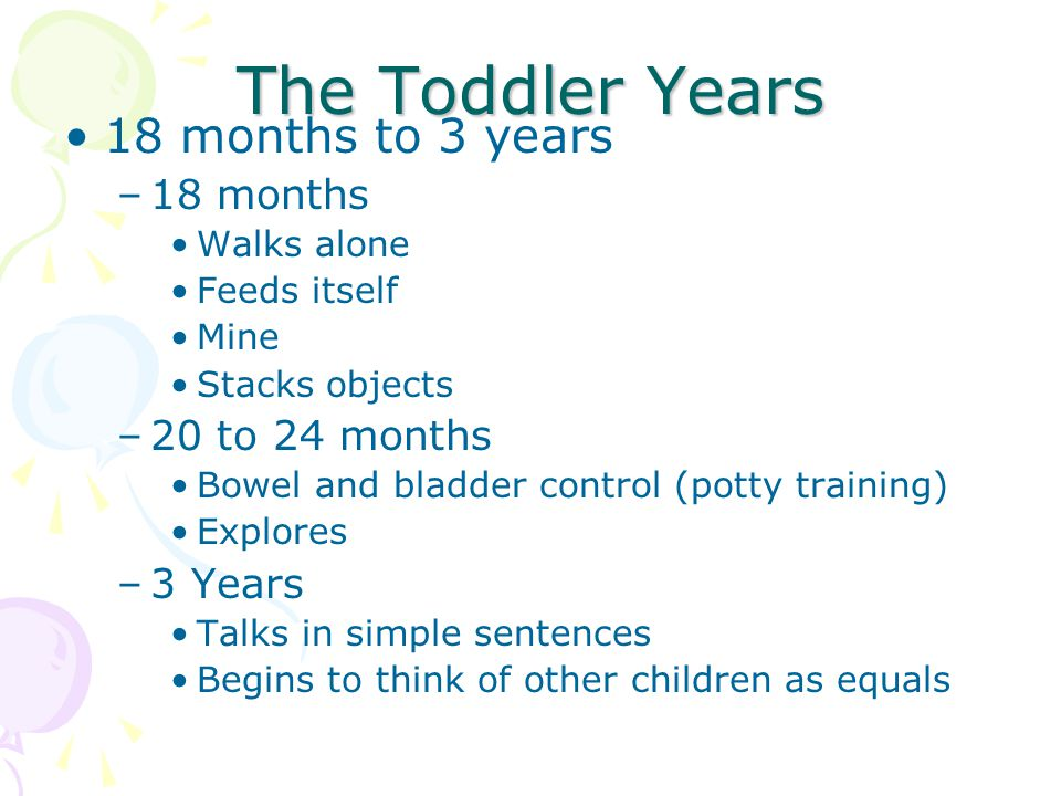 The Toddler Years 18 months to 3 years –18 months Walks alone Feeds itself Mine Stacks objects –20 to 24 months Bowel and bladder control (potty training) Explores –3 Years Talks in simple sentences Begins to think of other children as equals