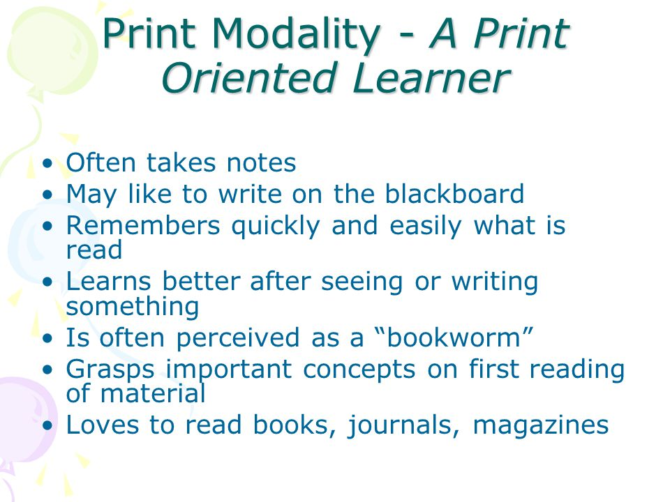 Print Modality - A Print Oriented Learner Often takes notes May like to write on the blackboard Remembers quickly and easily what is read Learns better after seeing or writing something Is often perceived as a bookworm Grasps important concepts on first reading of material Loves to read books, journals, magazines