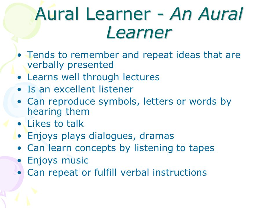 Aural Learner - An Aural Learner Tends to remember and repeat ideas that are verbally presented Learns well through lectures Is an excellent listener Can reproduce symbols, letters or words by hearing them Likes to talk Enjoys plays dialogues, dramas Can learn concepts by listening to tapes Enjoys music Can repeat or fulfill verbal instructions