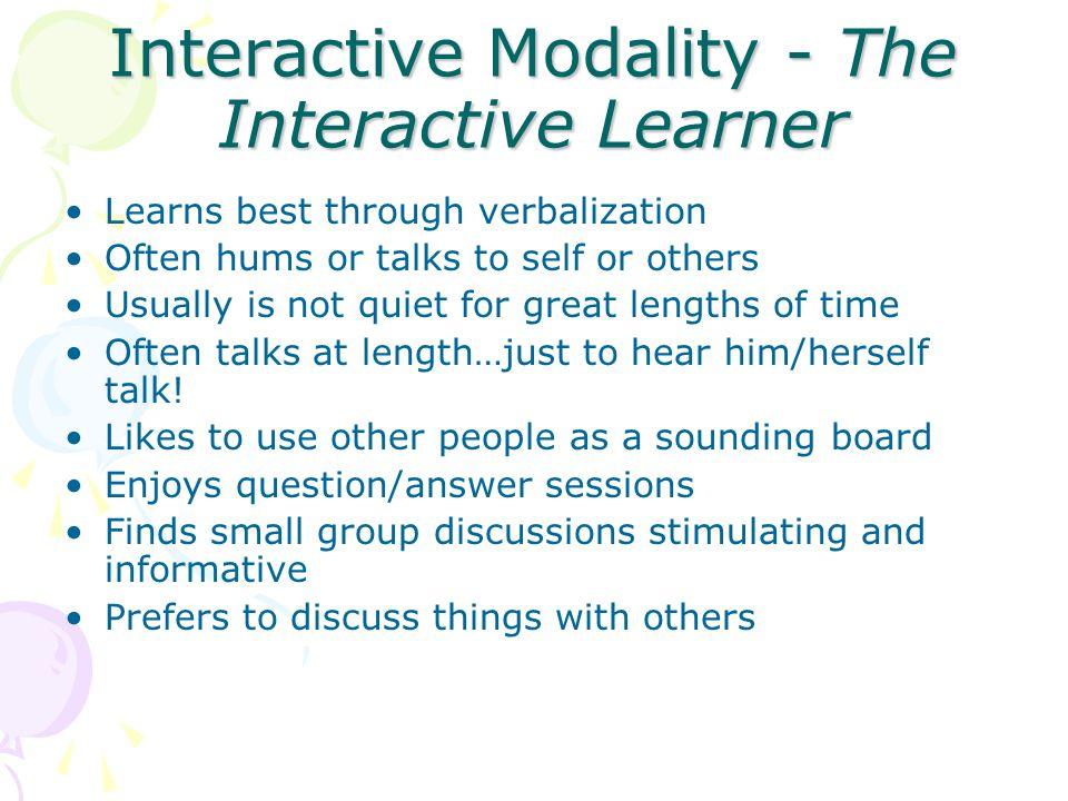 Interactive Modality - The Interactive Learner Learns best through verbalization Often hums or talks to self or others Usually is not quiet for great lengths of time Often talks at length…just to hear him/herself talk.