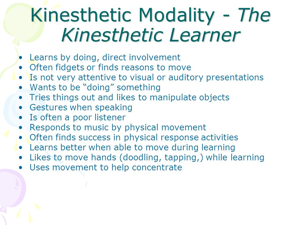 Kinesthetic Modality - The Kinesthetic Learner Learns by doing, direct involvement Often fidgets or finds reasons to move Is not very attentive to visual or auditory presentations Wants to be doing something Tries things out and likes to manipulate objects Gestures when speaking Is often a poor listener Responds to music by physical movement Often finds success in physical response activities Learns better when able to move during learning Likes to move hands (doodling, tapping,) while learning Uses movement to help concentrate