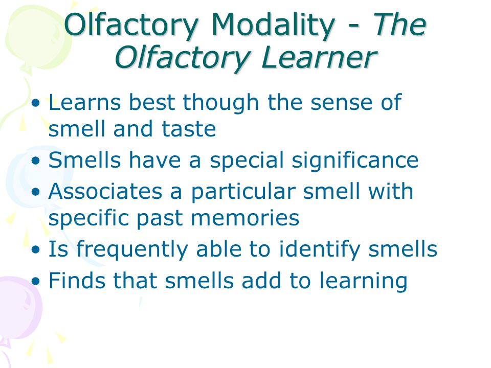Olfactory Modality - The Olfactory Learner Learns best though the sense of smell and taste Smells have a special significance Associates a particular smell with specific past memories Is frequently able to identify smells Finds that smells add to learning