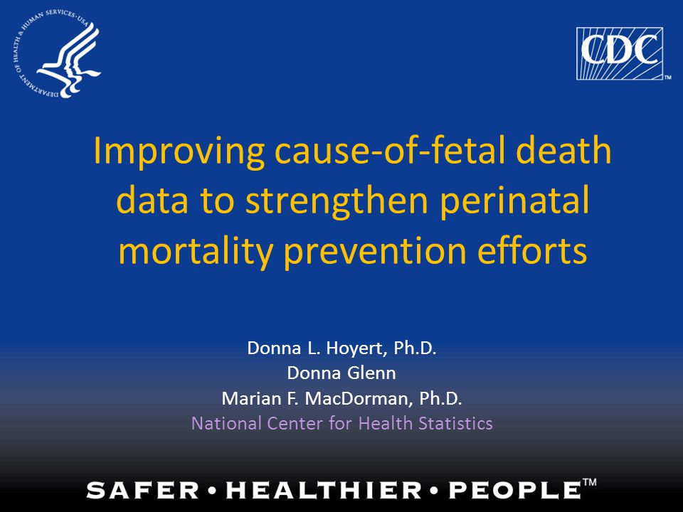 Improving cause-of-fetal death data to strengthen perinatal mortality prevention efforts Donna L. Hoyert, Ph.D. Donna Glenn Marian F. MacDorman, Ph.D.