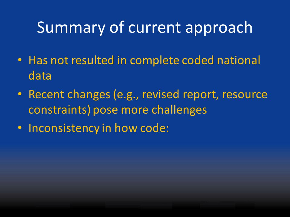 Summary of current approach Has not resulted in complete coded national data Recent changes (e.g., revised report, resource constraints) pose more cha