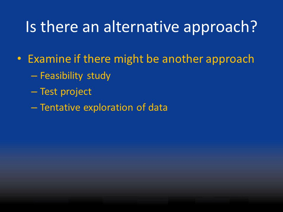 Is there an alternative approach? Examine if there might be another approach – Feasibility study – Test project – Tentative exploration of data