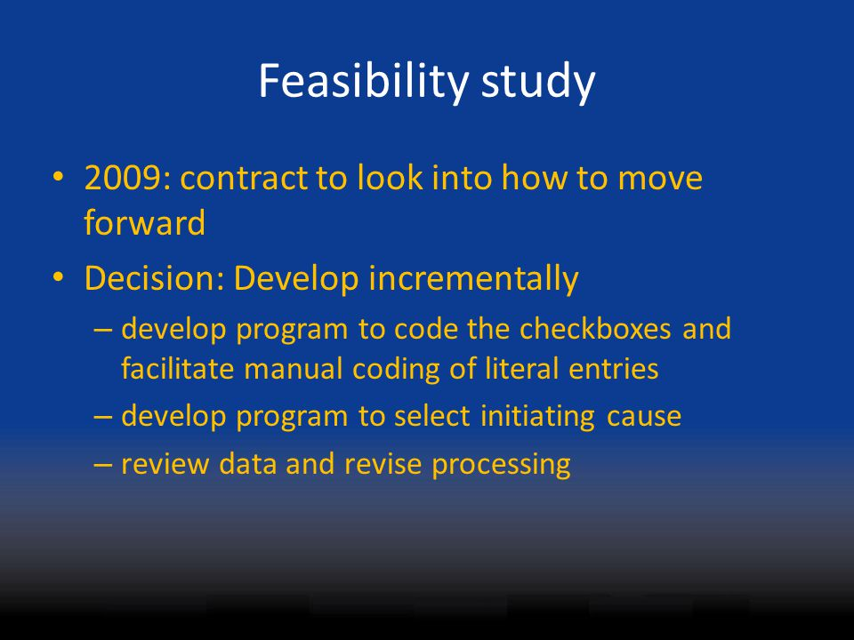 Feasibility study 2009: contract to look into how to move forward Decision: Develop incrementally – develop program to code the checkboxes and facilitate manual coding of literal entries – develop program to select initiating cause – review data and revise processing