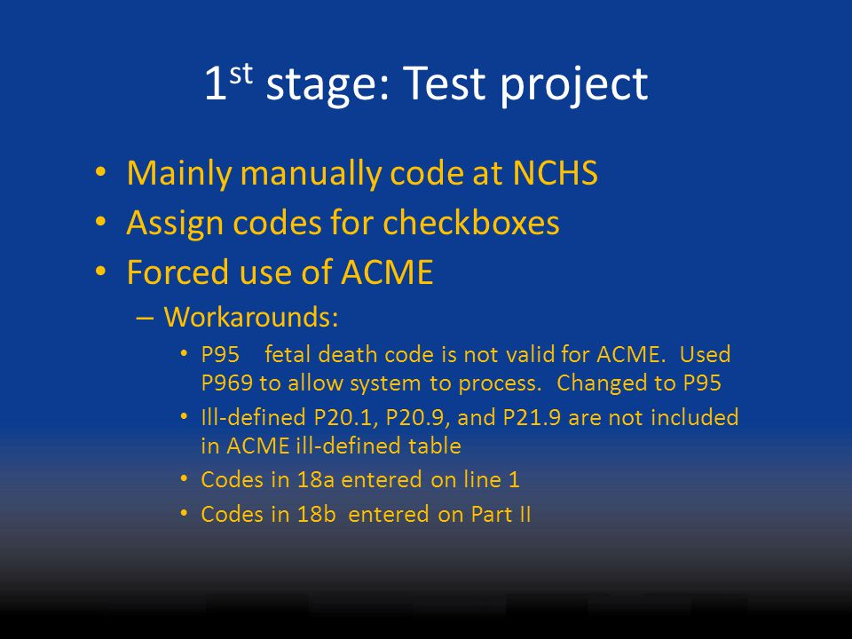 1 st stage: Test project Mainly manually code at NCHS Assign codes for checkboxes Forced use of ACME – Workarounds: P95fetal death code is not valid f