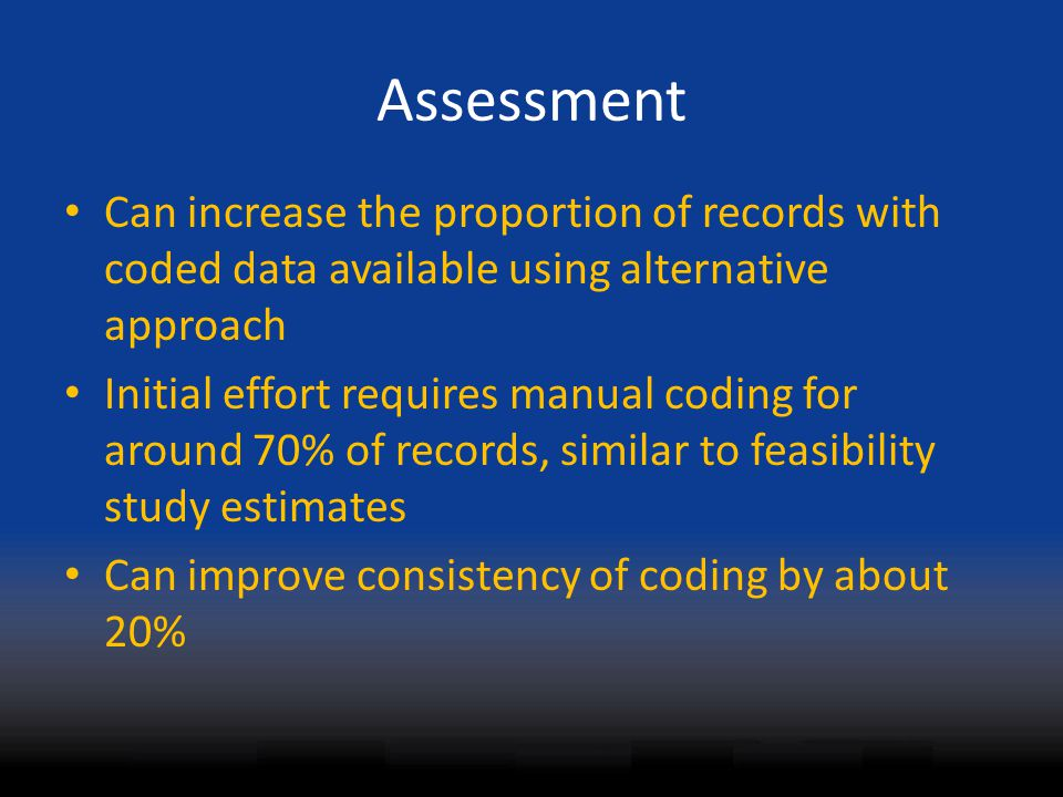Assessment Can increase the proportion of records with coded data available using alternative approach Initial effort requires manual coding for aroun