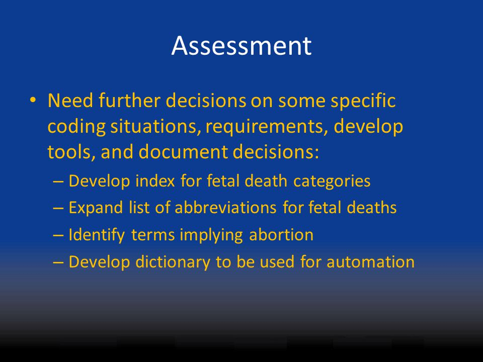 Assessment Need further decisions on some specific coding situations, requirements, develop tools, and document decisions: – Develop index for fetal death categories – Expand list of abbreviations for fetal deaths – Identify terms implying abortion – Develop dictionary to be used for automation