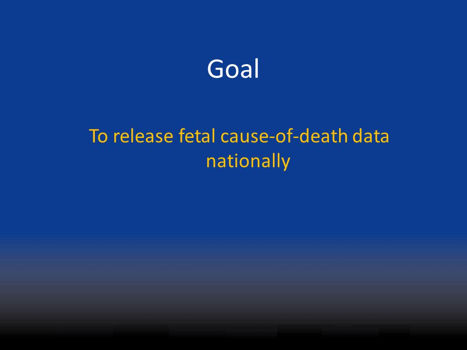 Goal To release fetal cause-of-death data nationally