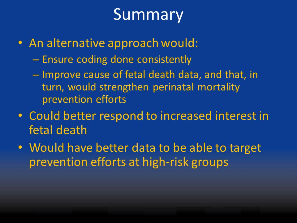 Summary An alternative approach would: – Ensure coding done consistently – Improve cause of fetal death data, and that, in turn, would strengthen perinatal mortality prevention efforts Could better respond to increased interest in fetal death Would have better data to be able to target prevention efforts at high-risk groups