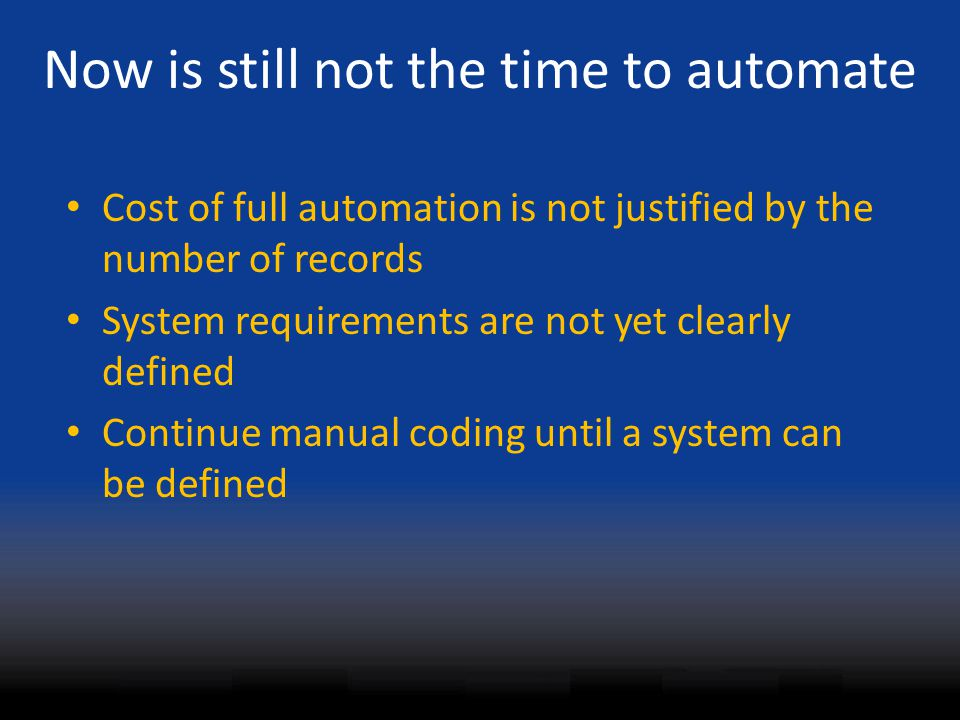 Now is still not the time to automate Cost of full automation is not justified by the number of records System requirements are not yet clearly defined Continue manual coding until a system can be defined