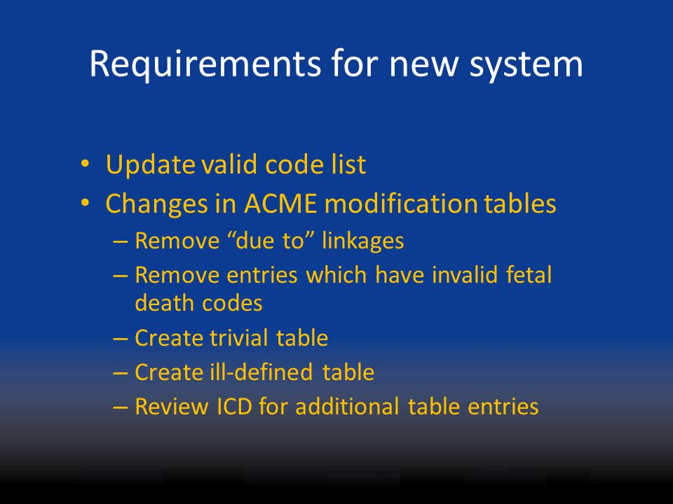 "Requirements for new system Update valid code list Changes in ACME modification tables – Remove ""due to"" linkages – Remove entries which have invalid"