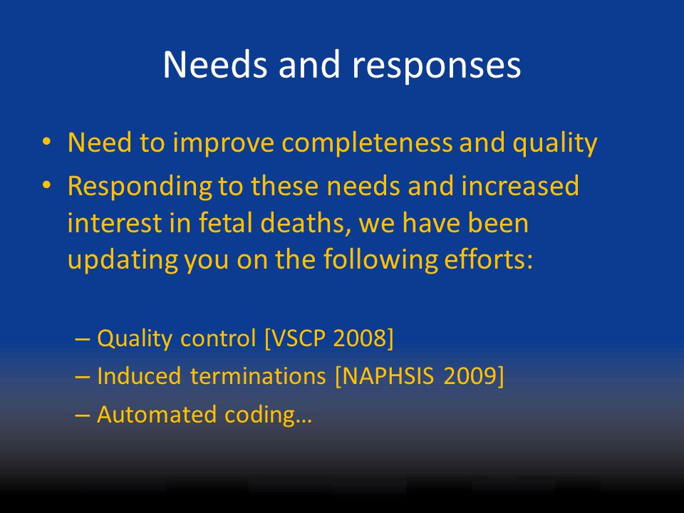 Needs and responses Need to improve completeness and quality Responding to these needs and increased interest in fetal deaths, we have been updating you on the following efforts: – Quality control [VSCP 2008] – Induced terminations [NAPHSIS 2009] – Automated coding…