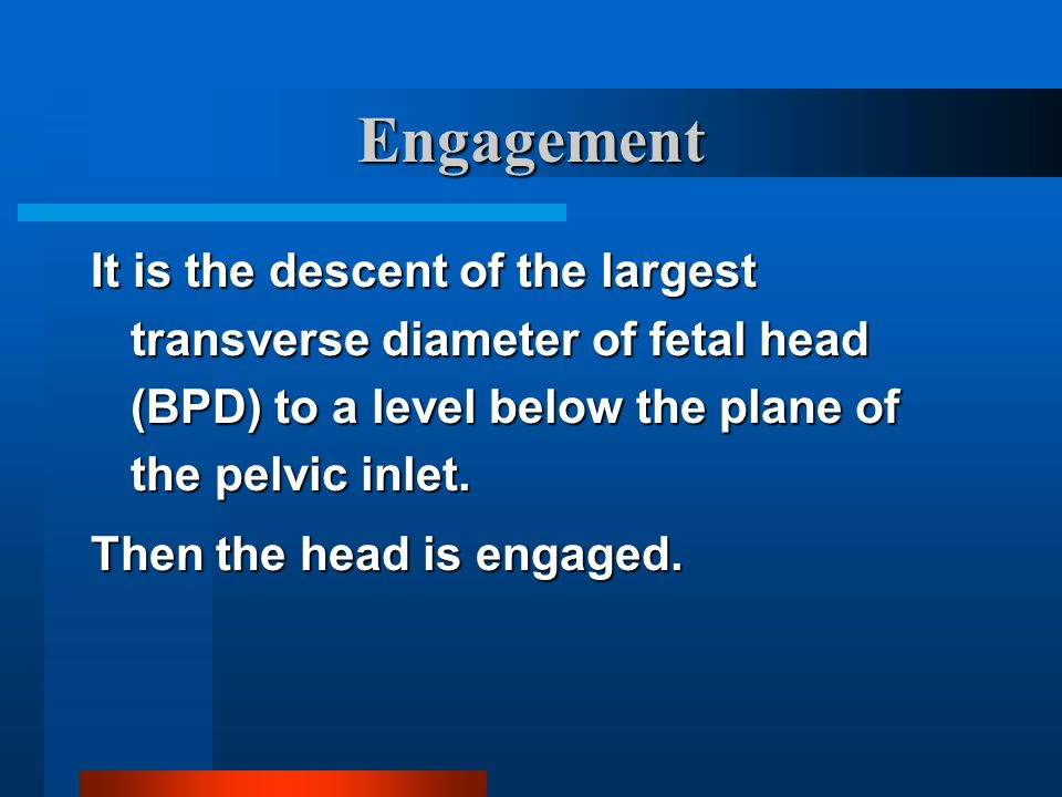 Engagement It is the descent of the largest transverse diameter of fetal head (BPD) to a level below the plane of the pelvic inlet. Then the head is e