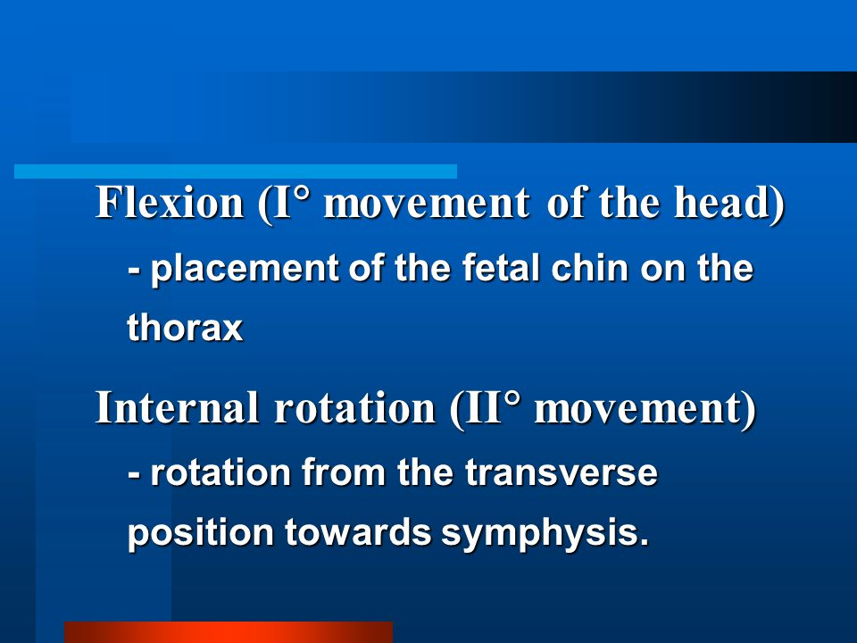 Flexion (I  movement of the head) - placement of the fetal chin on the thorax Internal rotation (II  movement) - rotation from the transverse positi
