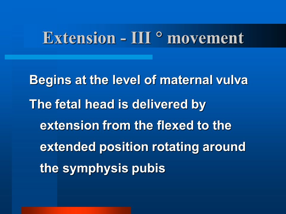 Extension - III  movement Begins at the level of maternal vulva The fetal head is delivered by extension from the flexed to the extended position rot