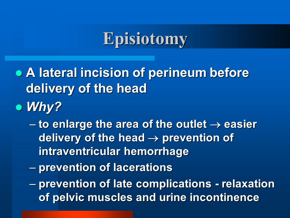 Episiotomy A lateral incision of perineum before delivery of the head A lateral incision of perineum before delivery of the head Why? Why? –to enlarge